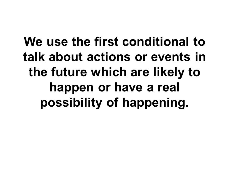 We use the first conditional to talk about actions or events in the future which are likely to happen or have a real possibility of happening.