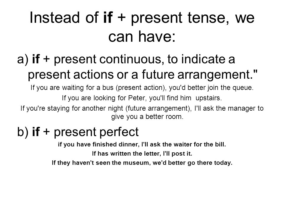 Instead of if + present tense, we can have: