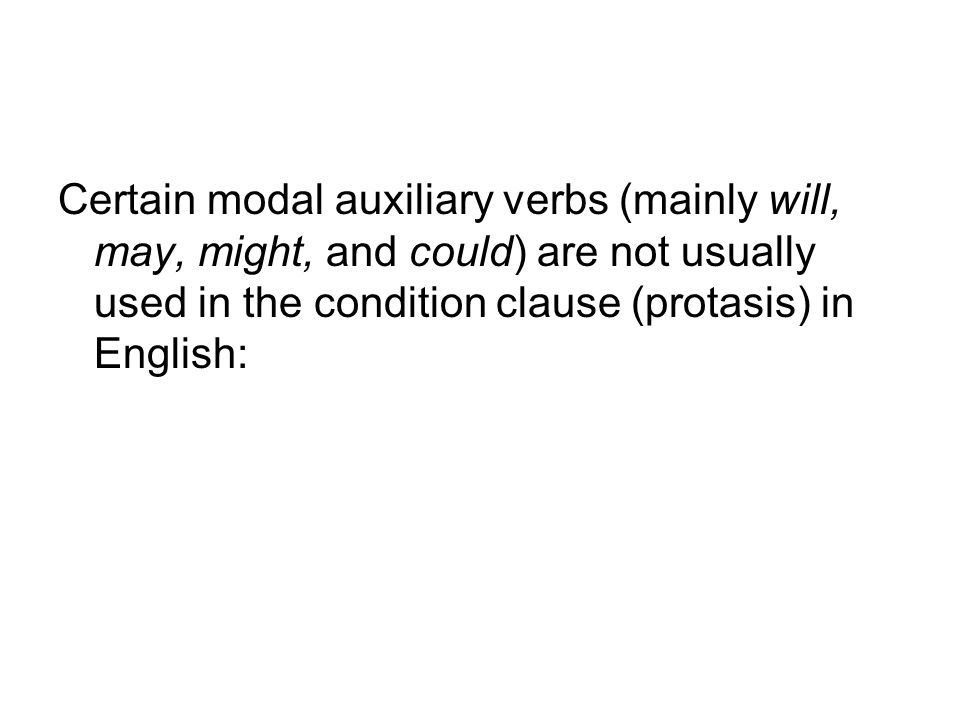 Certain modal auxiliary verbs (mainly will, may, might, and could) are not usually used in the condition clause (protasis) in English: