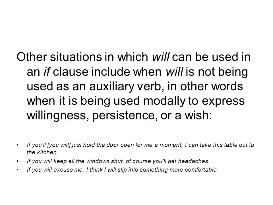 Other situations in which will can be used in an if clause include when will is not being used as an auxiliary verb, in other words when it is being used modally to express willingness, persistence, or a wish:
