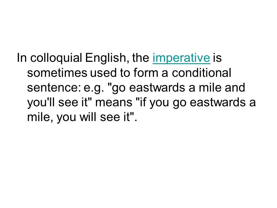 In colloquial English, the imperative is sometimes used to form a conditional sentence: e.g.
