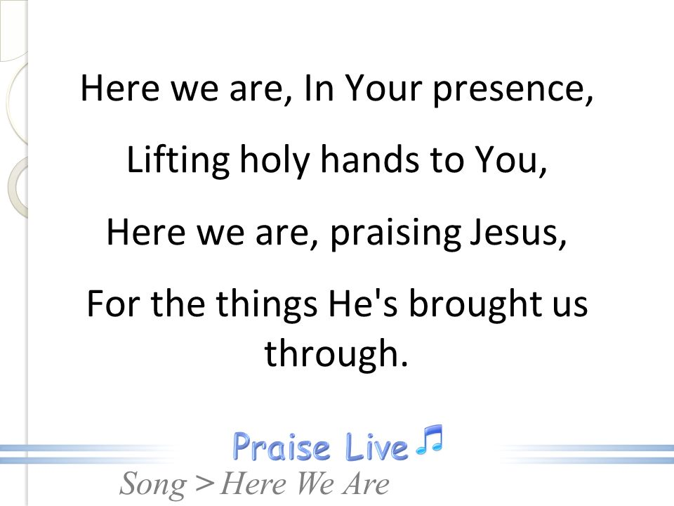 Here we are, In Your presence, Lifting holy hands to You, Here we are, praising Jesus, For the things He s brought us through.