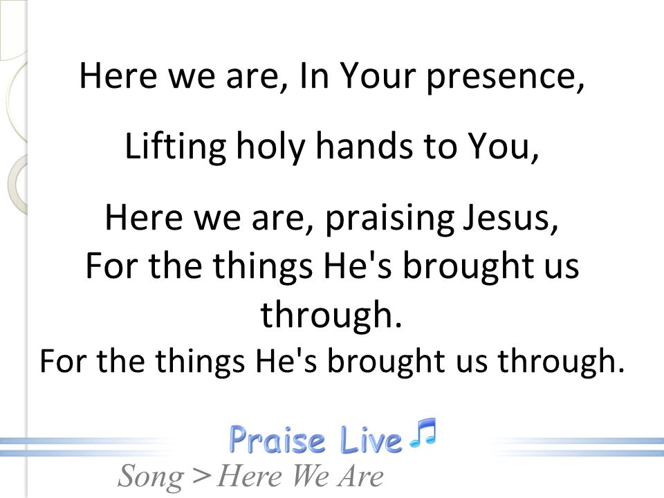 Here we are, In Your presence, Lifting holy hands to You, Here we are, praising Jesus, For the things He s brought us through. For the things He s brought us through.
