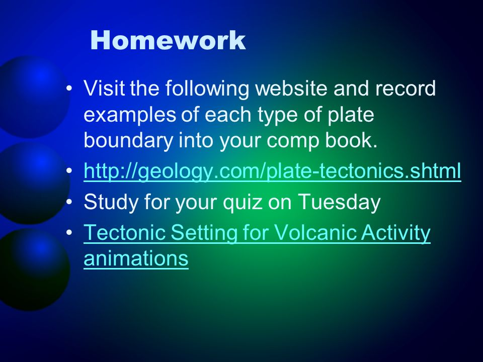 Homework Visit the following website and record examples of each type of plate boundary into your comp book.