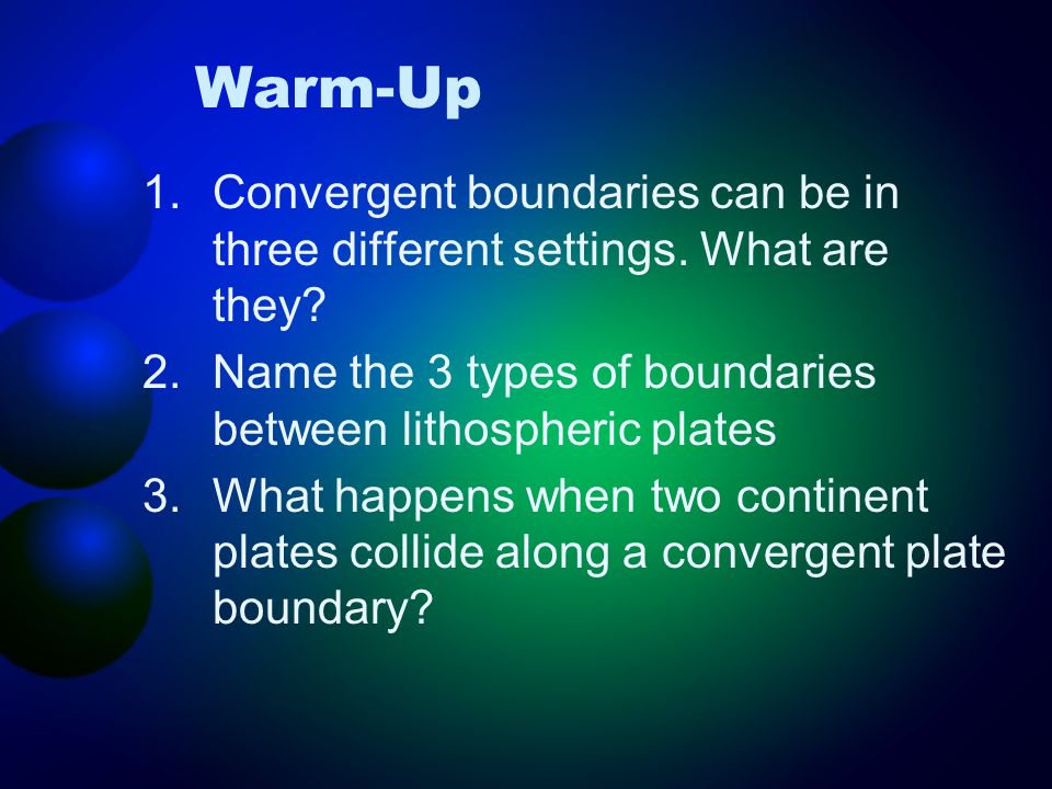 Warm-Up Convergent boundaries can be in three different settings. What are they Name the 3 types of boundaries between lithospheric plates.