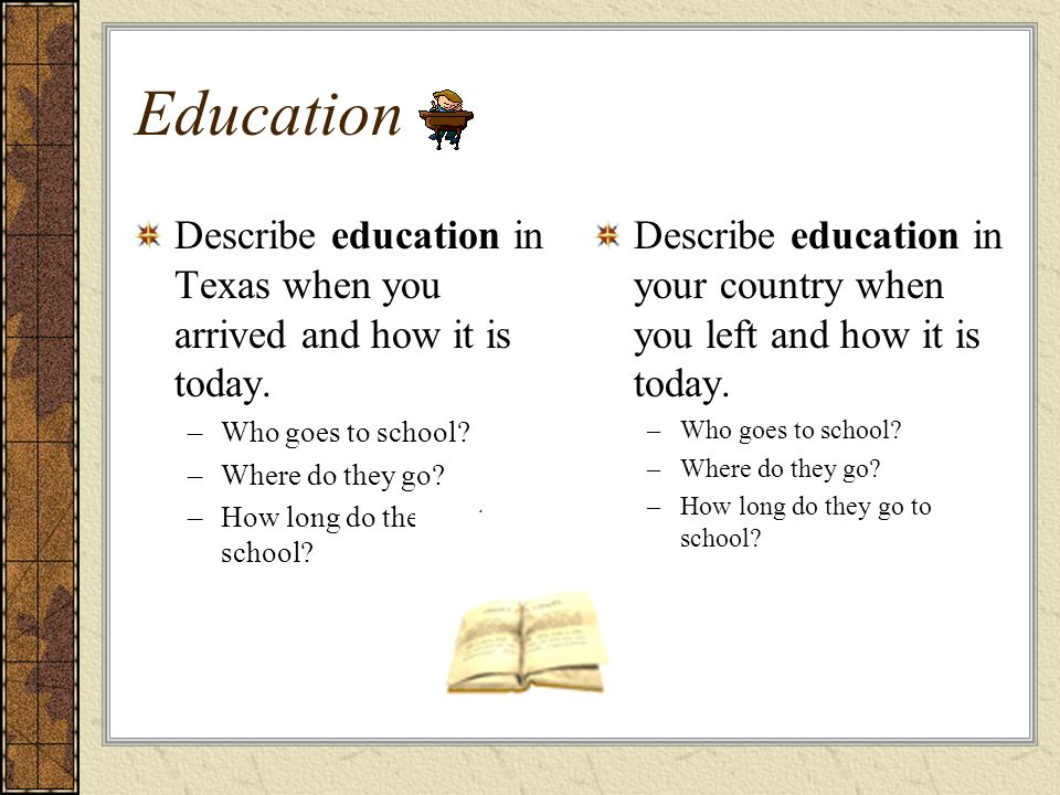 Education Describe education in Texas when you arrived and how it is today. Who goes to school Where do they go