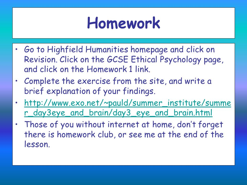 HomeworkGo to Highfield Humanities homepage and click on Revision. Click on the GCSE Ethical Psychology page, and click on the Homework 1 link.