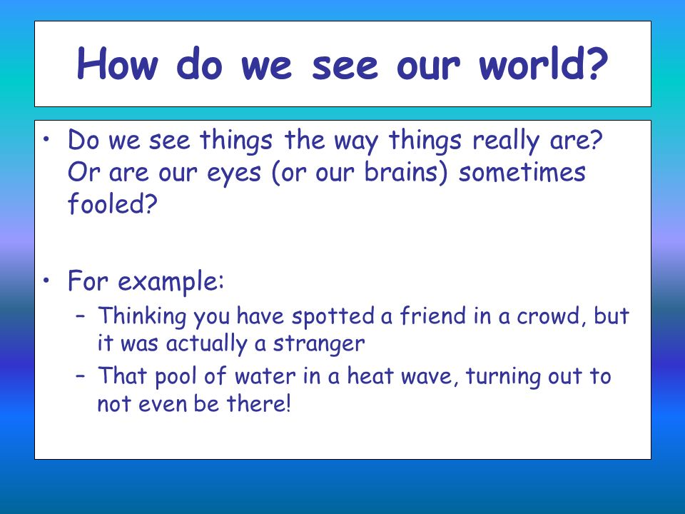 How do we see our world Do we see things the way things really are Or are our eyes (or our brains) sometimes fooled
