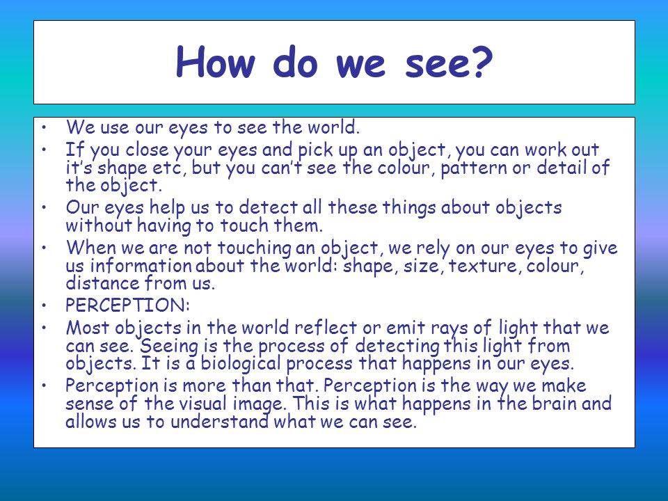 How do we see We use our eyes to see the world.