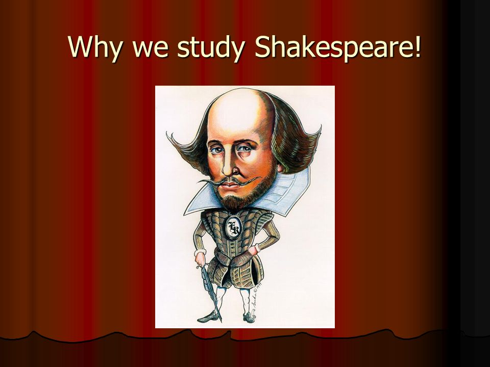 Why we study Shakespeare!