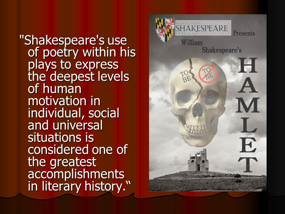 Shakespeare s use of poetry within his plays to express the deepest levels of human motivation in individual, social and universal situations is considered one of the greatest accomplishments in literary history.