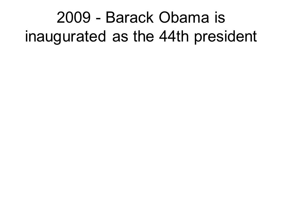 2009 - Barack Obama is inaugurated as the 44th president