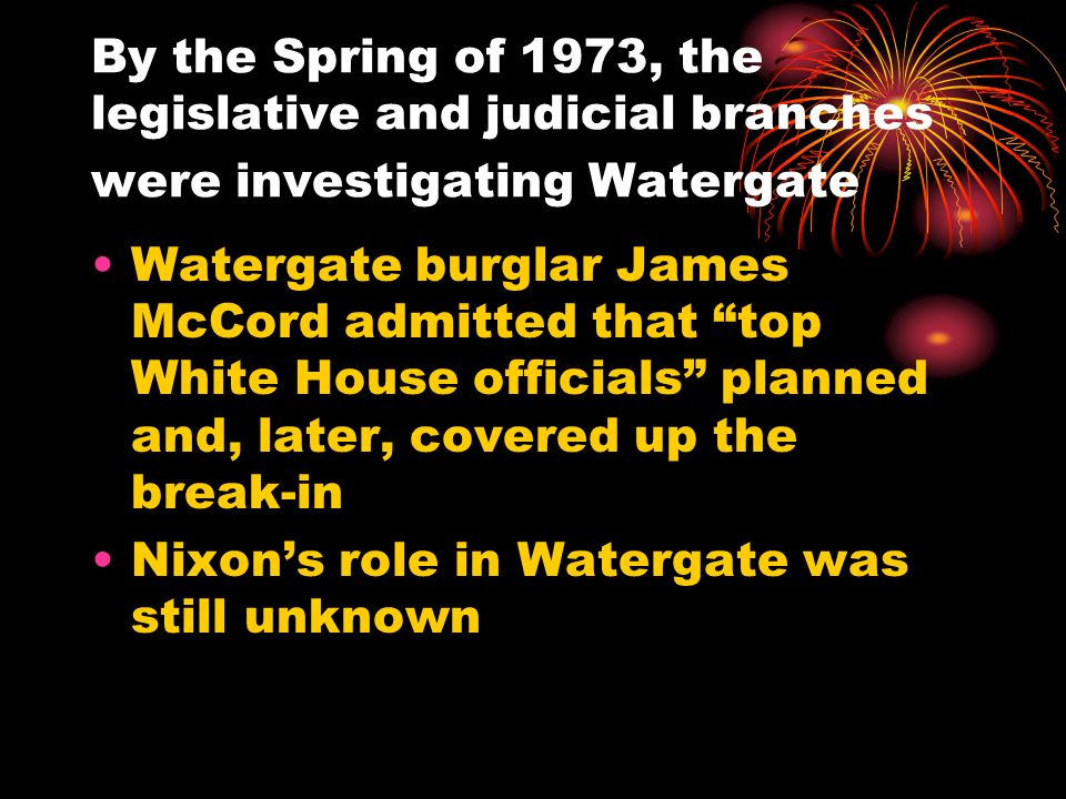By the Spring of 1973, the legislative and judicial branches were investigating Watergate