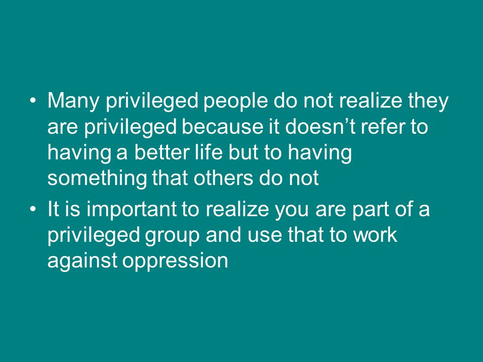 Many privileged people do not realize they are privileged because it doesn't refer to having a better life but to having something that others do not