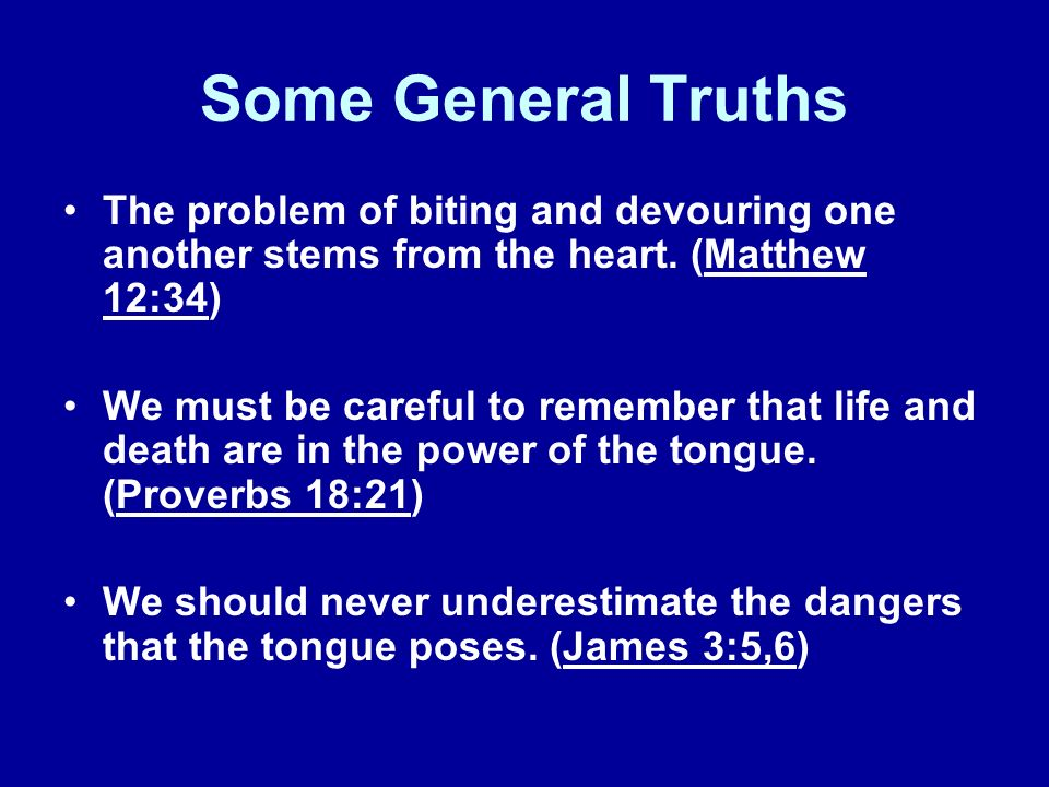 Some General Truths The problem of biting and devouring one another stems from the heart. (Matthew 12:34)
