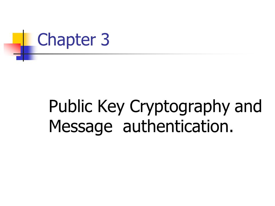 Chapter 3 Public Key Cryptography and Message authentication.