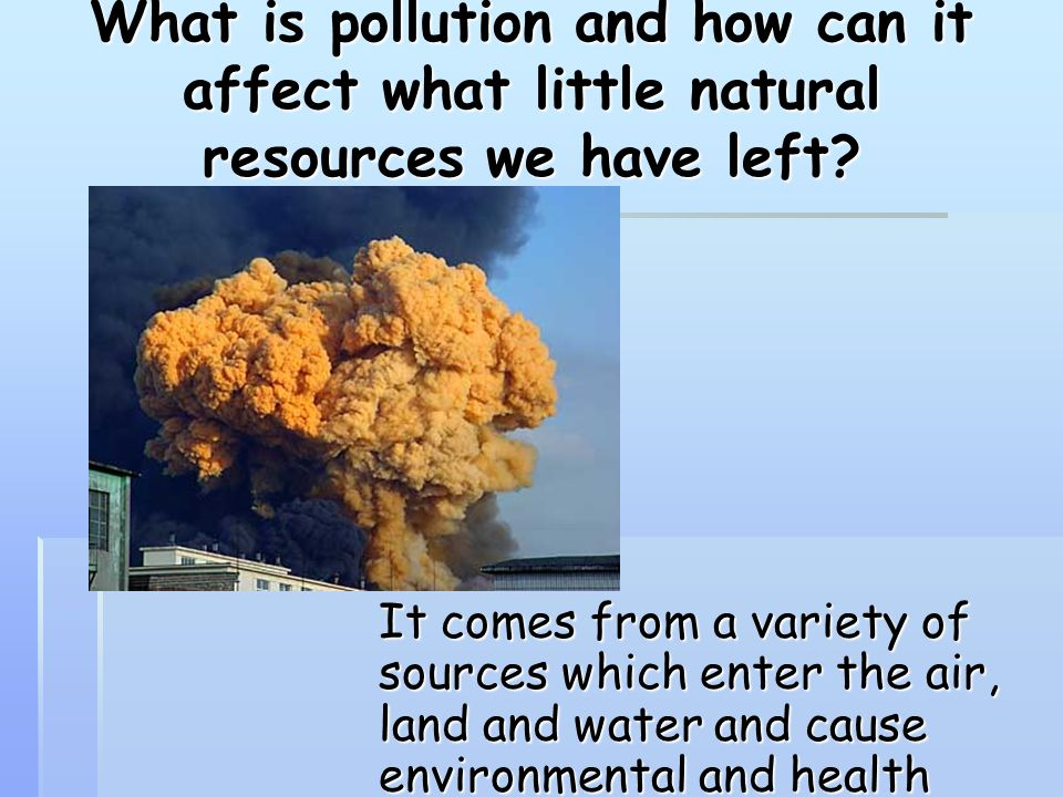 What is pollution and how can it affect what little natural resources we have left