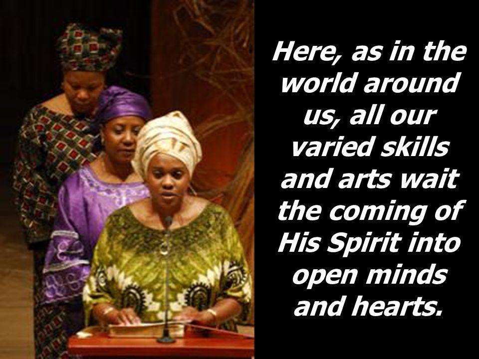 Here, as in the world around us, all our varied skills and arts wait the coming of His Spirit into open minds and hearts.