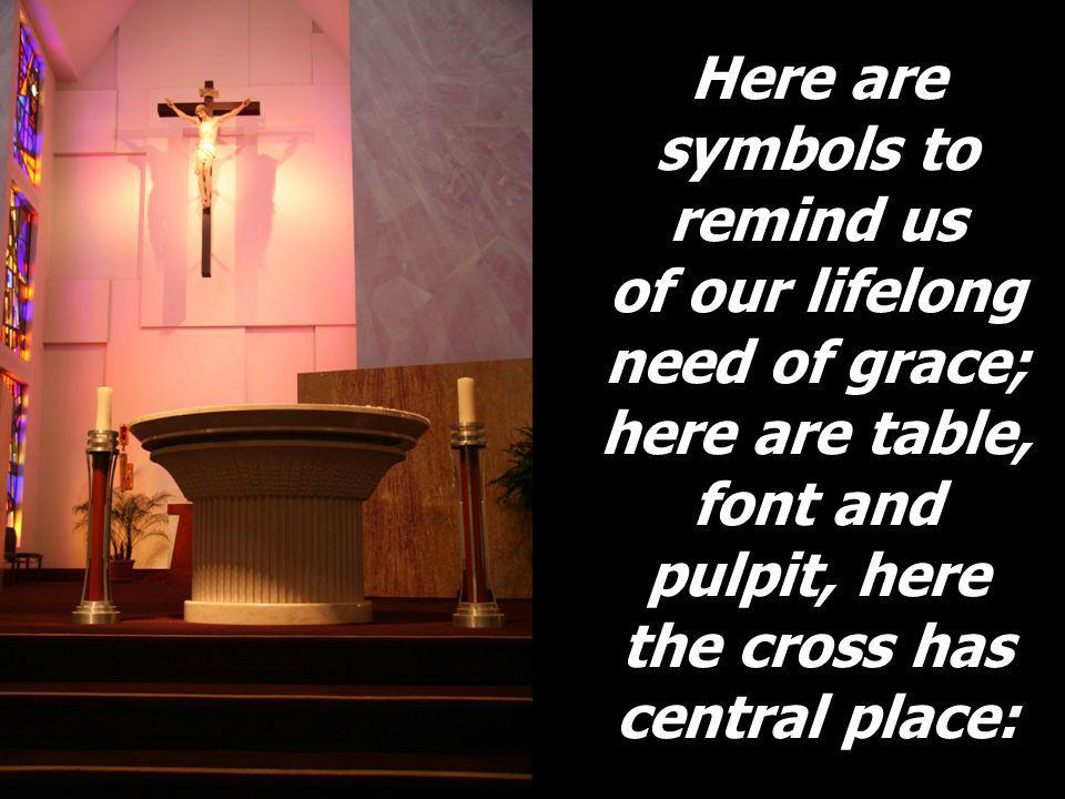 Here are symbols to remind us of our lifelong need of grace; here are table, font and pulpit, here the cross has central place: