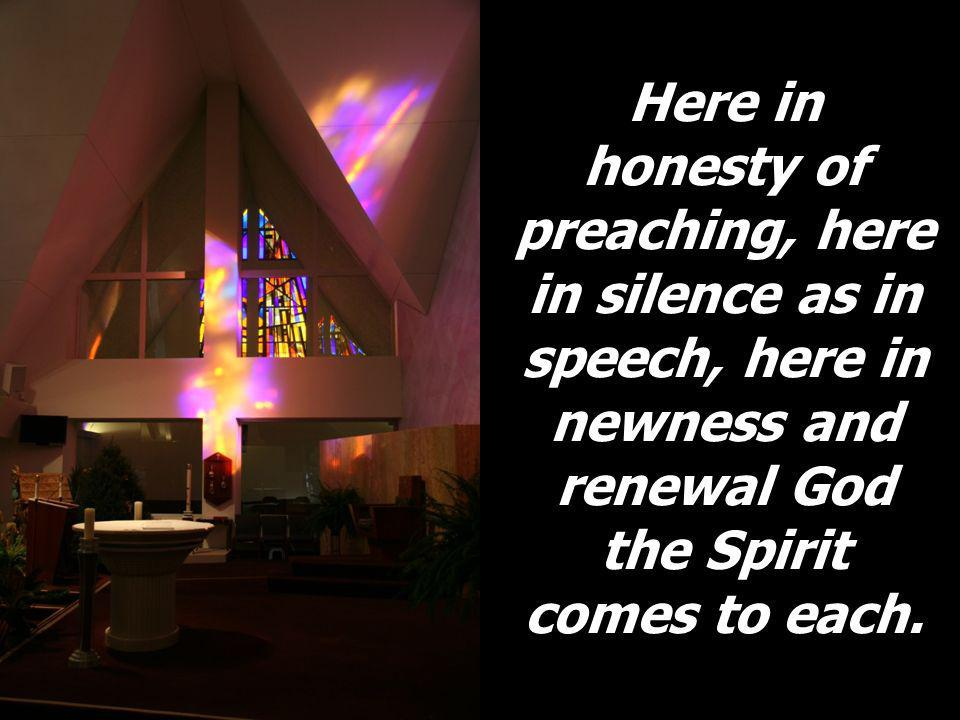 Here in honesty of preaching, here in silence as in speech, here in newness and renewal God the Spirit comes to each.