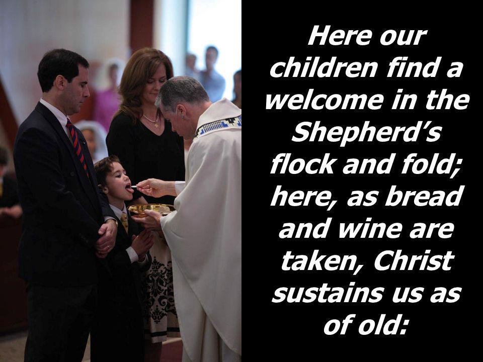 Here our children find a welcome in the Shepherd's flock and fold; here, as bread and wine are taken, Christ sustains us as of old: