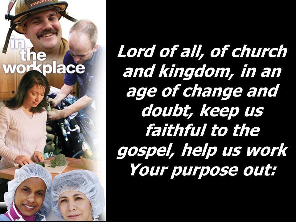 Lord of all, of church and kingdom, in an age of change and doubt, keep us faithful to the gospel, help us work Your purpose out: