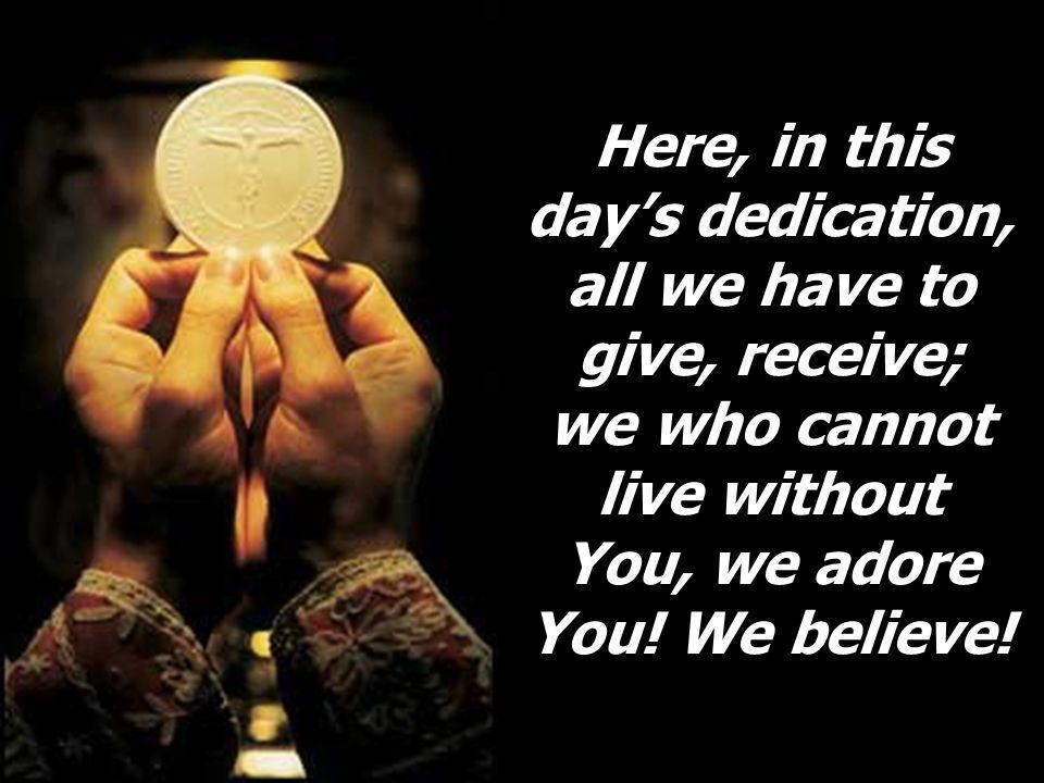 Here, in this day's dedication, all we have to give, receive; we who cannot live without You, we adore You.