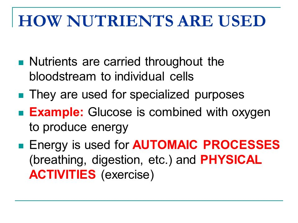 HOW NUTRIENTS ARE USED Nutrients are carried throughout the bloodstream to individual cells. They are used for specialized purposes.