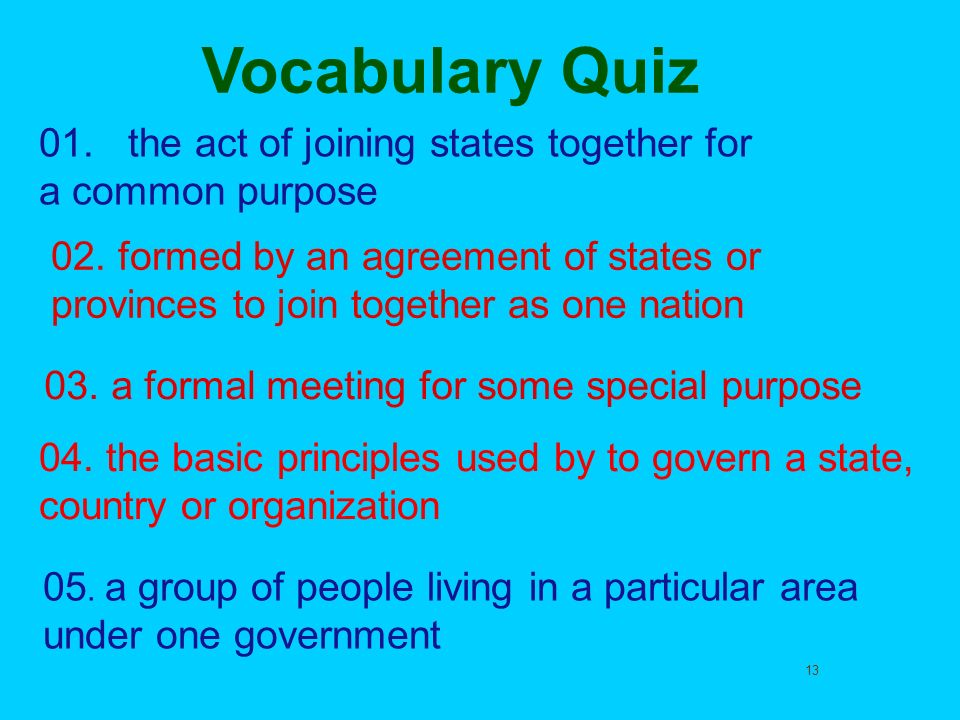 Vocabulary Quiz 01. the act of joining states together for a common purpose.