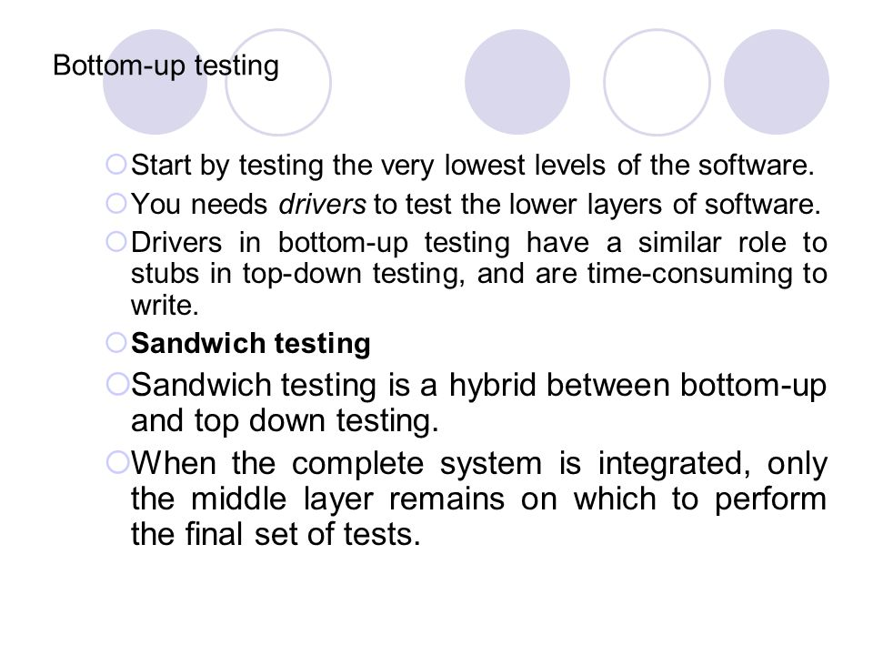Sandwich testing is a hybrid between bottom-up and top down testing.