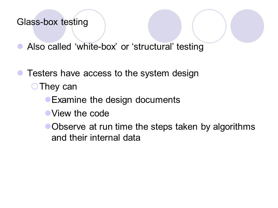 Glass-box testing Also called 'white-box' or 'structural' testing. Testers have access to the system design.