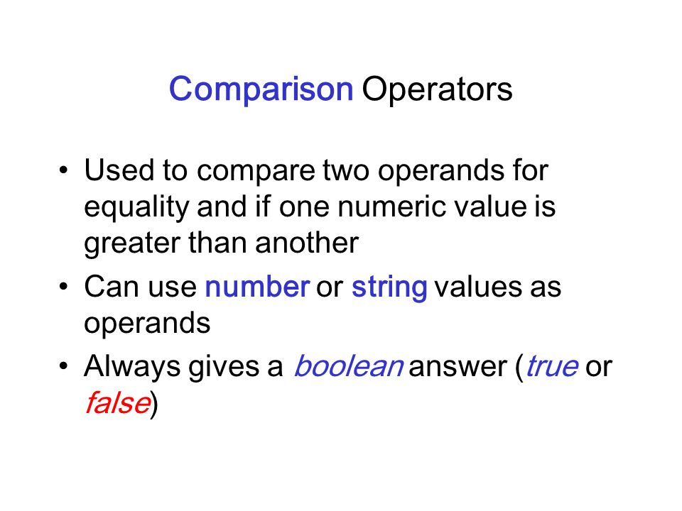 Comparison Operators Used to compare two operands for equality and if one numeric value is greater than another.