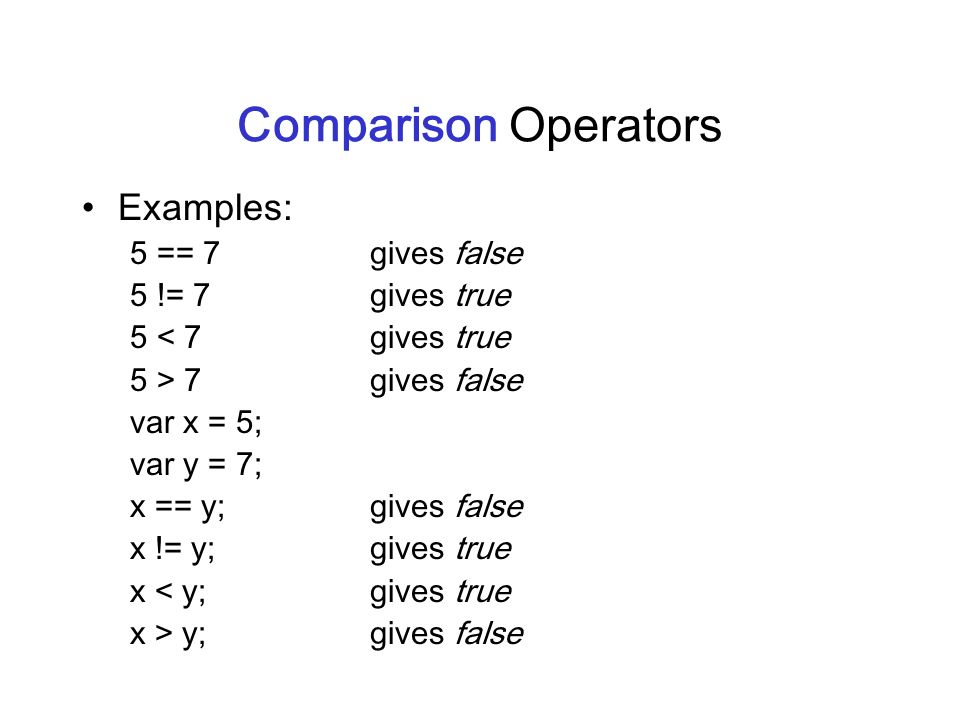Comparison Operators Examples: 5 == 7 gives false 5 != 7 gives true