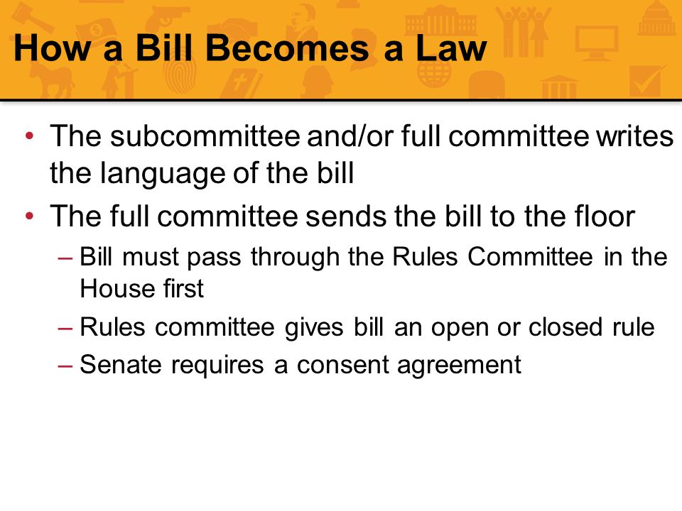 How a Bill Becomes a Law The subcommittee and/or full committee writes the language of the bill. The full committee sends the bill to the floor.