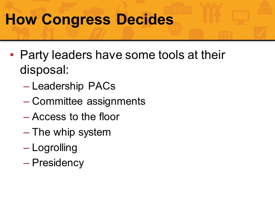 How Congress Decides Party leaders have some tools at their disposal: