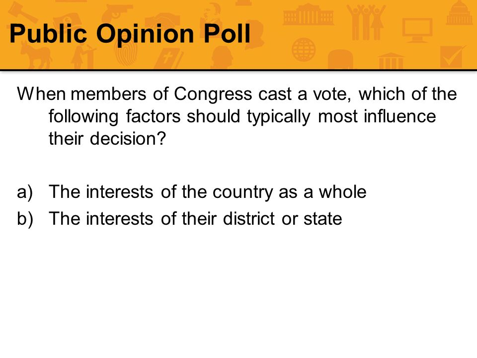 Public Opinion Poll When members of Congress cast a vote, which of the following factors should typically most influence their decision