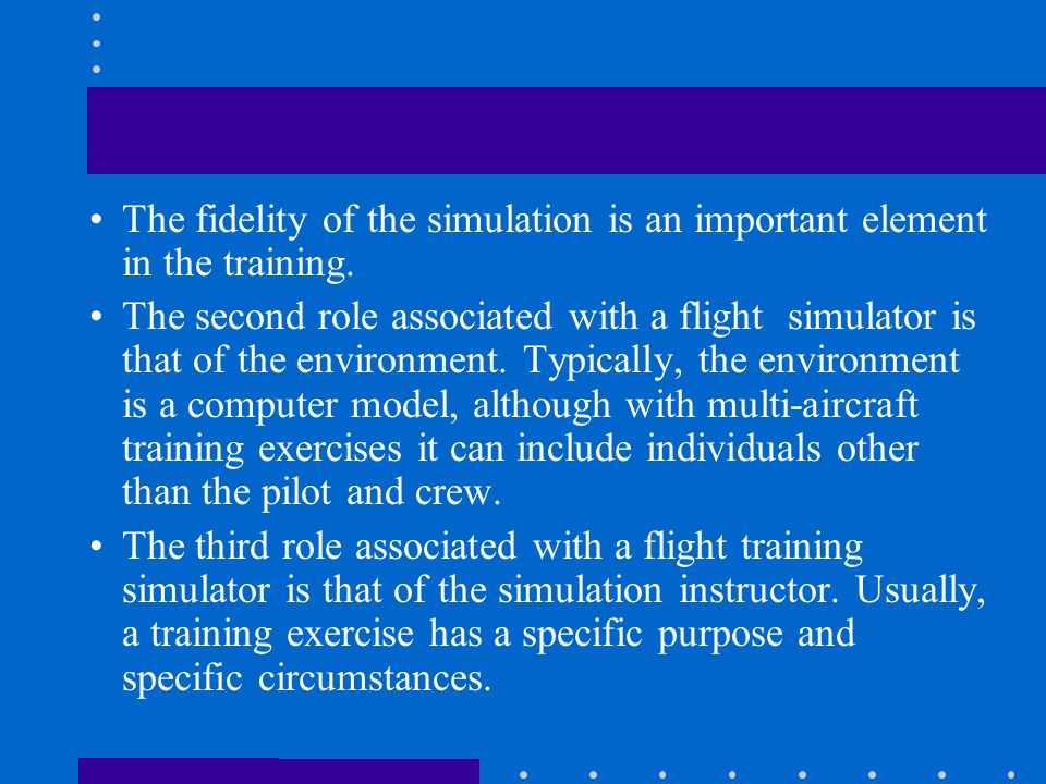 The fidelity of the simulation is an important element in the training.