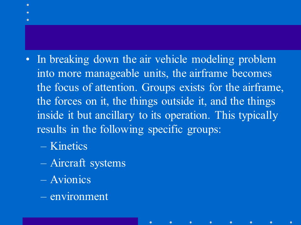 In breaking down the air vehicle modeling problem into more manageable units, the airframe becomes the focus of attention. Groups exists for the airframe, the forces on it, the things outside it, and the things inside it but ancillary to its operation. This typically results in the following specific groups: