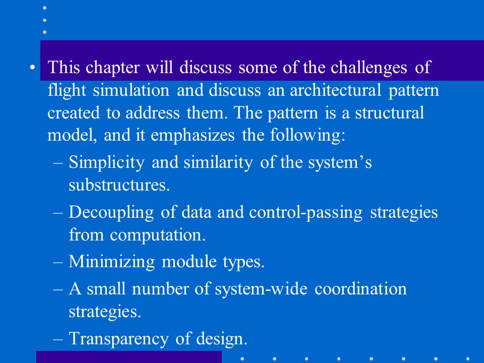 This chapter will discuss some of the challenges of flight simulation and discuss an architectural pattern created to address them. The pattern is a structural model, and it emphasizes the following: