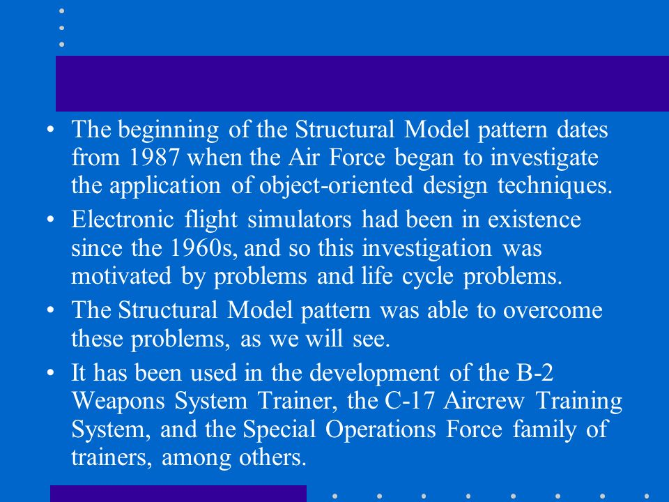 The beginning of the Structural Model pattern dates from 1987 when the Air Force began to investigate the application of object-oriented design techniques.