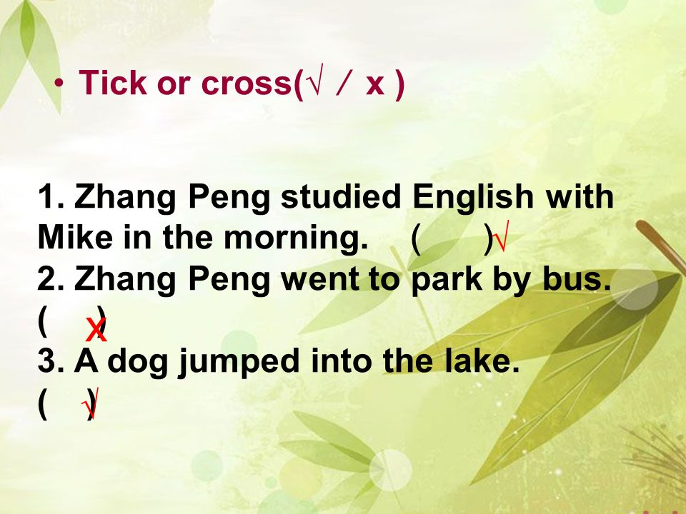 Tick or cross(√ ⁄ x ) 1. Zhang Peng studied English with Mike in the morning. ( )