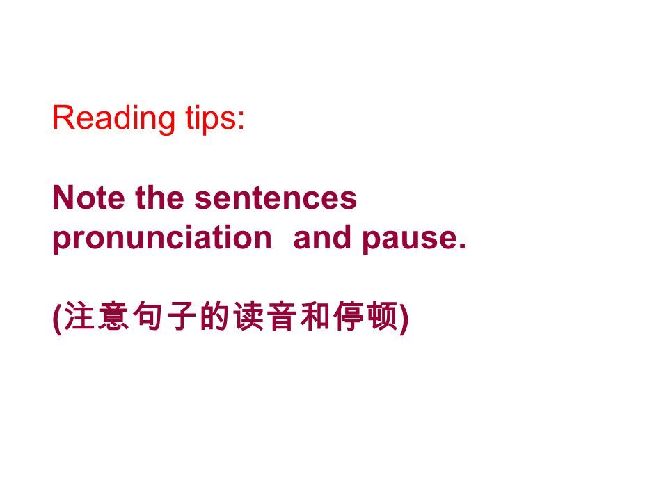 Reading tips: Note the sentences pronunciation and pause. (注意句子的读音和停顿)
