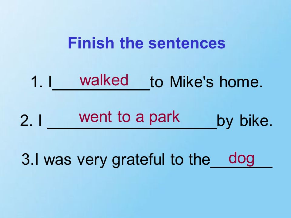 Finish the sentences 1. I___________to Mike s home. 2