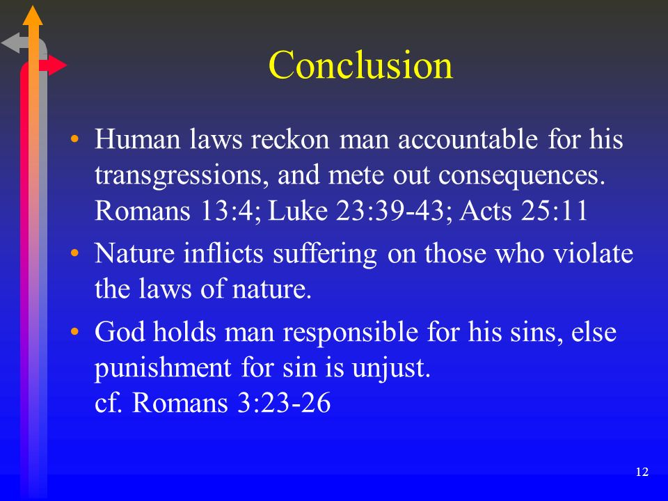 Conclusion Human laws reckon man accountable for his transgressions, and mete out consequences. Romans 13:4; Luke 23:39-43; Acts 25:11.