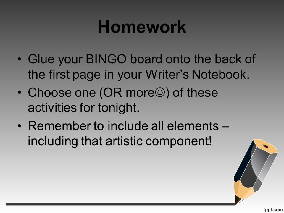 Homework Glue your BINGO board onto the back of the first page in your Writer's Notebook. Choose one (OR more) of these activities for tonight.