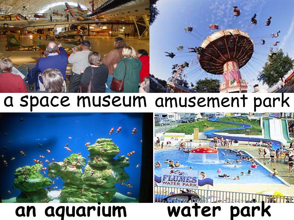 a space museum amusement park an aquarium water park