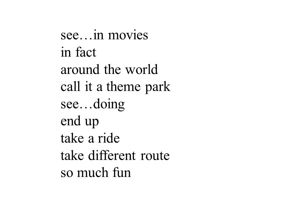 see…in movies in fact. around the world. call it a theme park. see…doing. end up. take a ride.