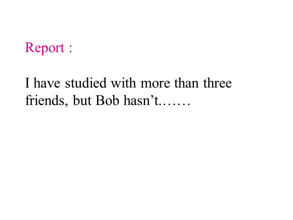 Report : I have studied with more than three friends, but Bob hasn't.……