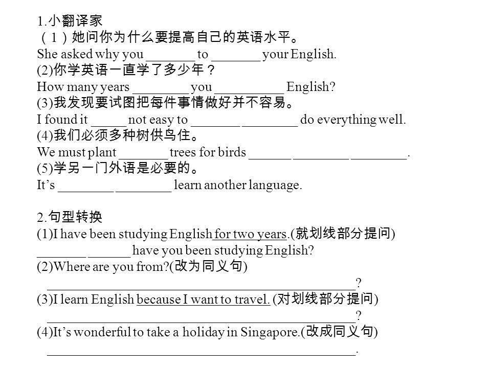1.小翻译家 (1)她问你为什么要提高自己的英语水平。 She asked why you _______ to _______ your English. (2)你学英语一直学了多少年? How many years ________ you __________ English