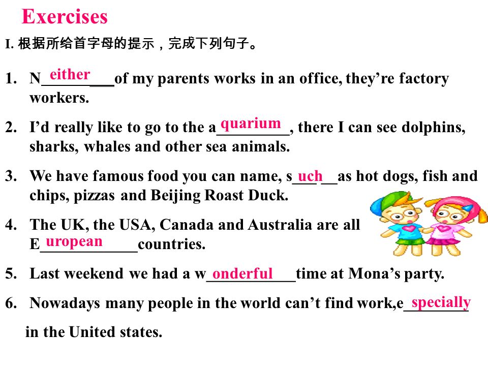 Exercises I. 根据所给首字母的提示,完成下列句子。 either. N ___of my parents works in an office, they're factory workers.